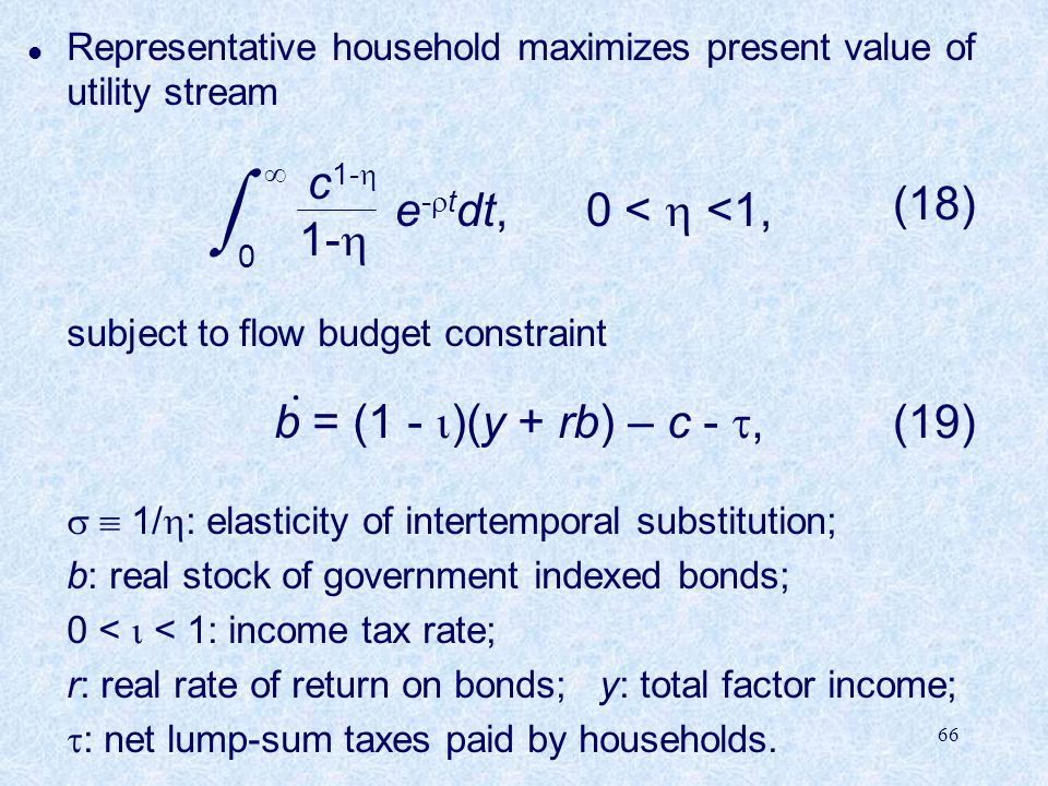 66 l Representative household maximizes present value of utility stream subject to flow budget constraint b = (1 -  )(y + rb) – c - ,   1/  : elasticity of intertemporal substitution; b: real stock of government indexed bonds; 0 <  < 1: income tax rate; r: real rate of return on bonds; y: total factor income;  : net lump-sum taxes paid by households.