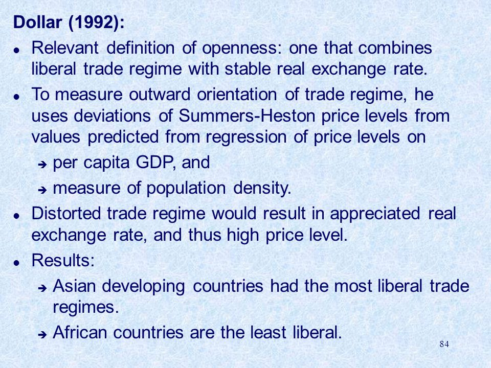 84 Dollar (1992): l Relevant definition of openness: one that combines liberal trade regime with stable real exchange rate.