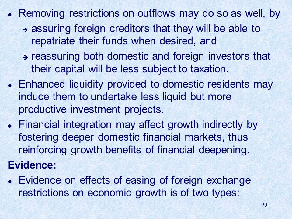 90 l Removing restrictions on outflows may do so as well, by è assuring foreign creditors that they will be able to repatriate their funds when desired, and è reassuring both domestic and foreign investors that their capital will be less subject to taxation.