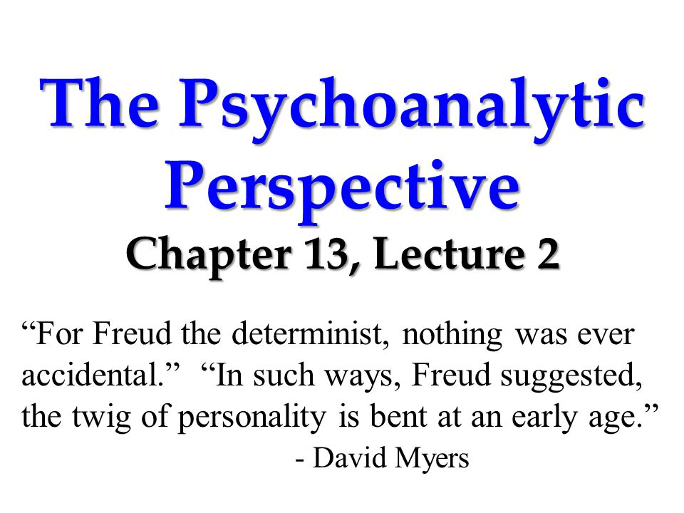 "The Psychoanalytic Perspective Chapter 13, Lecture 2 ""For Freud the determinist, nothing was ever accidental."" ""In such ways, Freud suggested, the twi"