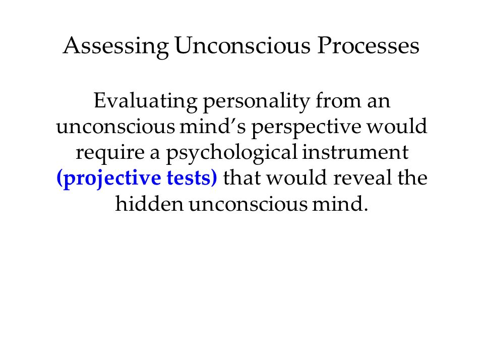 Assessing Unconscious Processes Evaluating personality from an unconscious mind's perspective would require a psychological instrument (projective tes