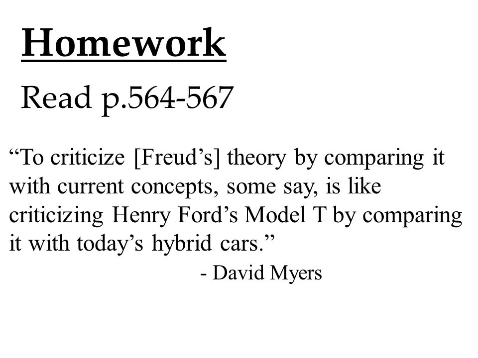 "Homework Read p.564-567 ""To criticize [Freud's] theory by comparing it with current concepts, some say, is like criticizing Henry Ford's Model T by co"