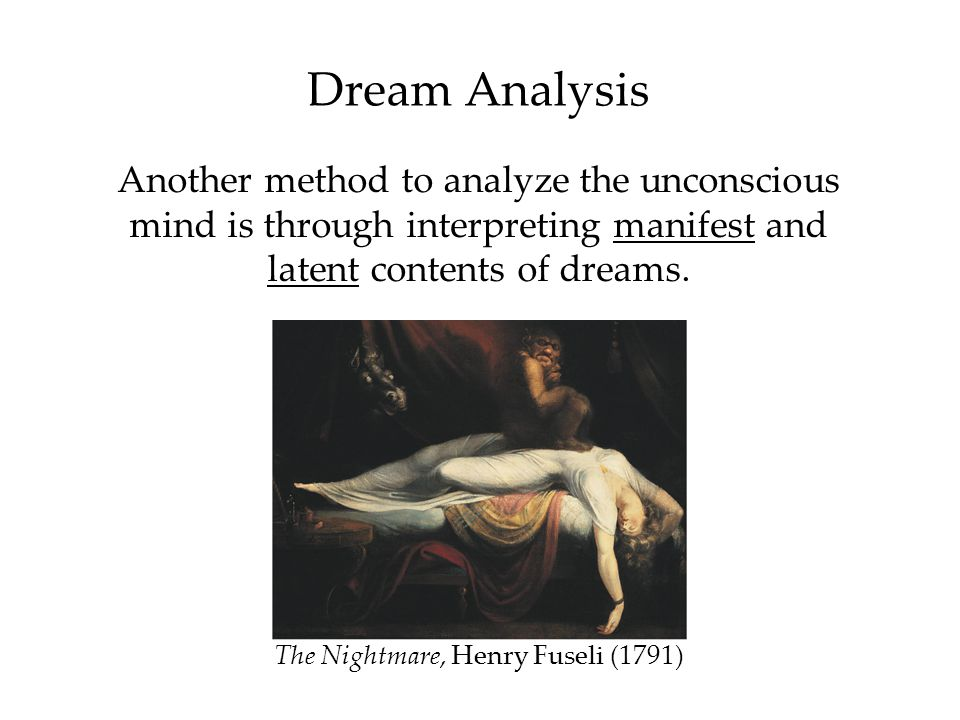 Dream Analysis Another method to analyze the unconscious mind is through interpreting manifest and latent contents of dreams. The Nightmare, Henry Fus