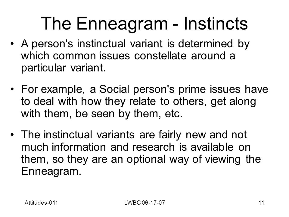 Attitudes-011LWBC 06-17-0711 The Enneagram - Instincts A person s instinctual variant is determined by which common issues constellate around a particular variant.
