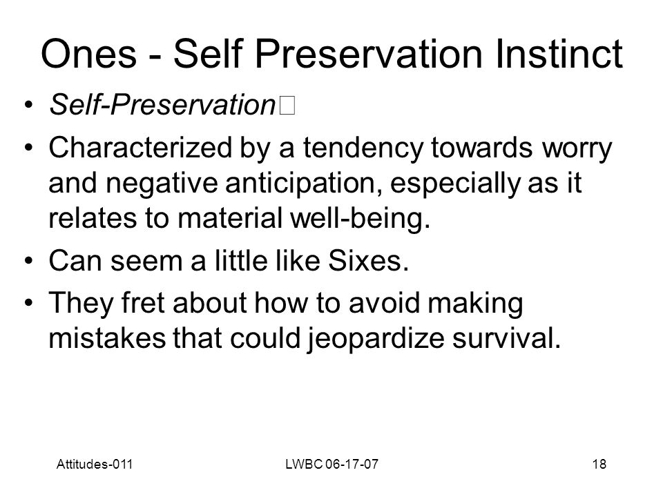 Attitudes-011LWBC 06-17-0718 Ones - Self Preservation Instinct Self-Preservation Characterized by a tendency towards worry and negative anticipation, especially as it relates to material well-being.