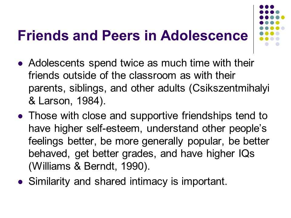 Friends and Peers in Adolescence Adolescents spend twice as much time with their friends outside of the classroom as with their parents, siblings, and other adults (Csikszentmihalyi & Larson, 1984).