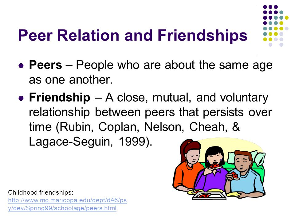 Peer Relation and Friendships Peers – People who are about the same age as one another.