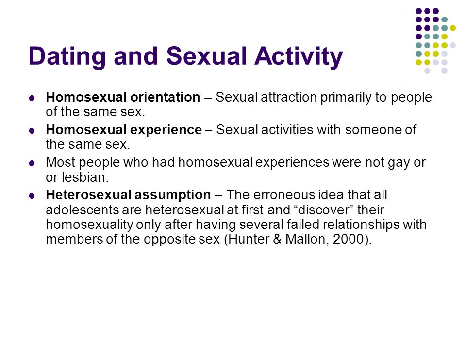 Dating and Sexual Activity Homosexual orientation – Sexual attraction primarily to people of the same sex. Homosexual experience – Sexual activities w