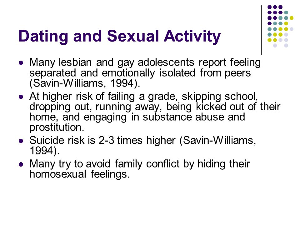Dating and Sexual Activity Many lesbian and gay adolescents report feeling separated and emotionally isolated from peers (Savin-Williams, 1994).