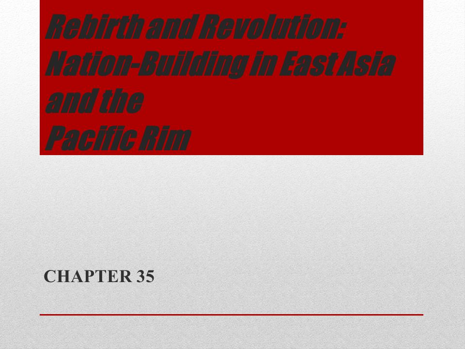 Rebirth and Revolution: Nation-Building in East Asia and the Pacific Rim CHAPTER 35