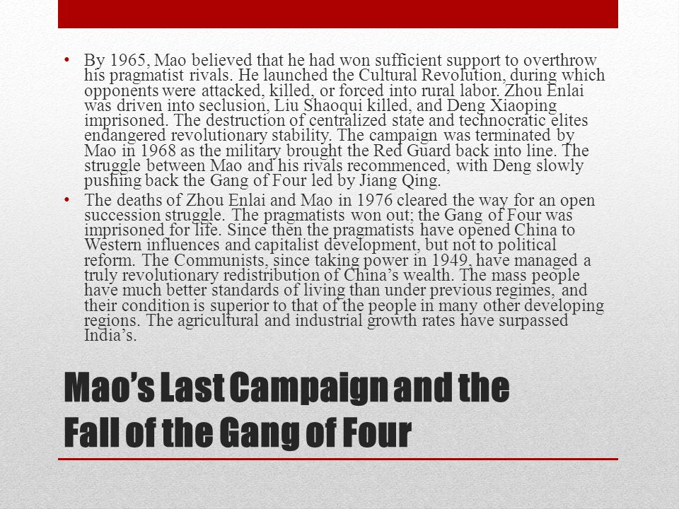 Mao's Last Campaign and the Fall of the Gang of Four By 1965, Mao believed that he had won sufficient support to overthrow his pragmatist rivals. He l