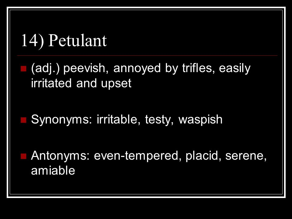 14) Petulant (adj.) peevish, annoyed by trifles, easily irritated and upset Synonyms: irritable, testy, waspish Antonyms: even-tempered, placid, seren
