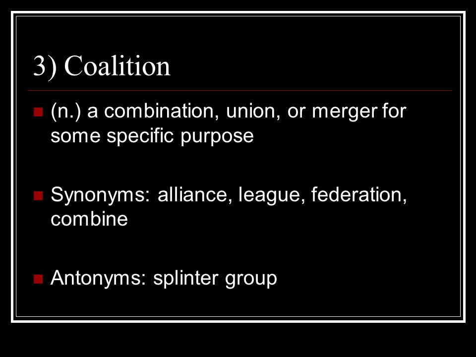 3) Coalition (n.) a combination, union, or merger for some specific purpose Synonyms: alliance, league, federation, combine Antonyms: splinter group