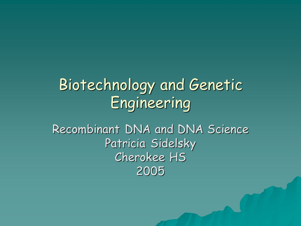 Biotechnology and Genetic Engineering Recombinant DNA and DNA Science Patricia Sidelsky Cherokee HS 2005