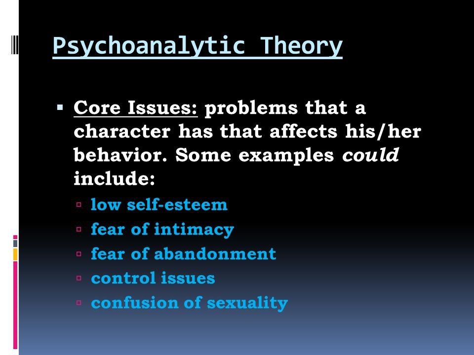 Psychoanalytic Theory  Core Issues: problems that a character has that affects his/her behavior. Some examples could include:  low self-esteem  fea