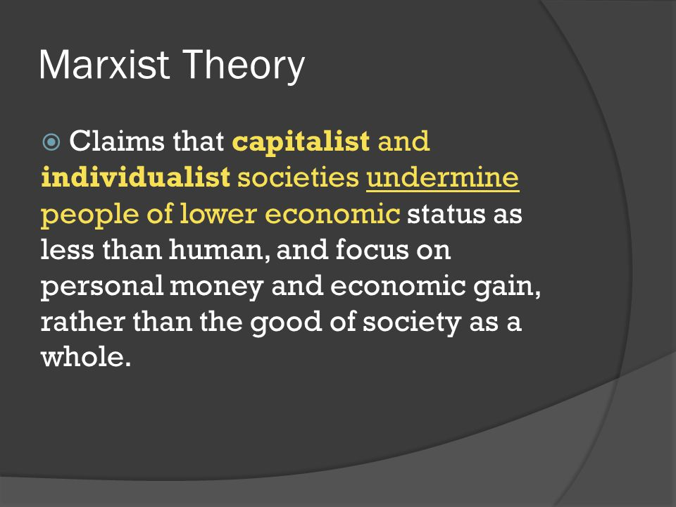 Marxist Theory  Claims that capitalist and individualist societies undermine people of lower economic status as less than human, and focus on persona