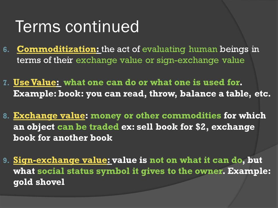 Terms continued 6. Commoditization: the act of evaluating human beings in terms of their exchange value or sign-exchange value 7. Use Value: what one