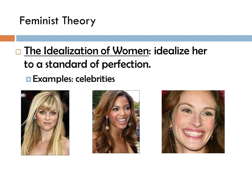 Feminist Theory  The Idealization of Women: idealize her to a standard of perfection.  Examples: celebrities