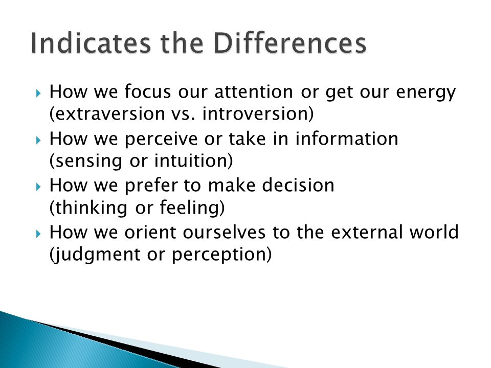  How we focus our attention or get our energy (extraversion vs. introversion)  How we perceive or take in information (sensing or intuition)  How w