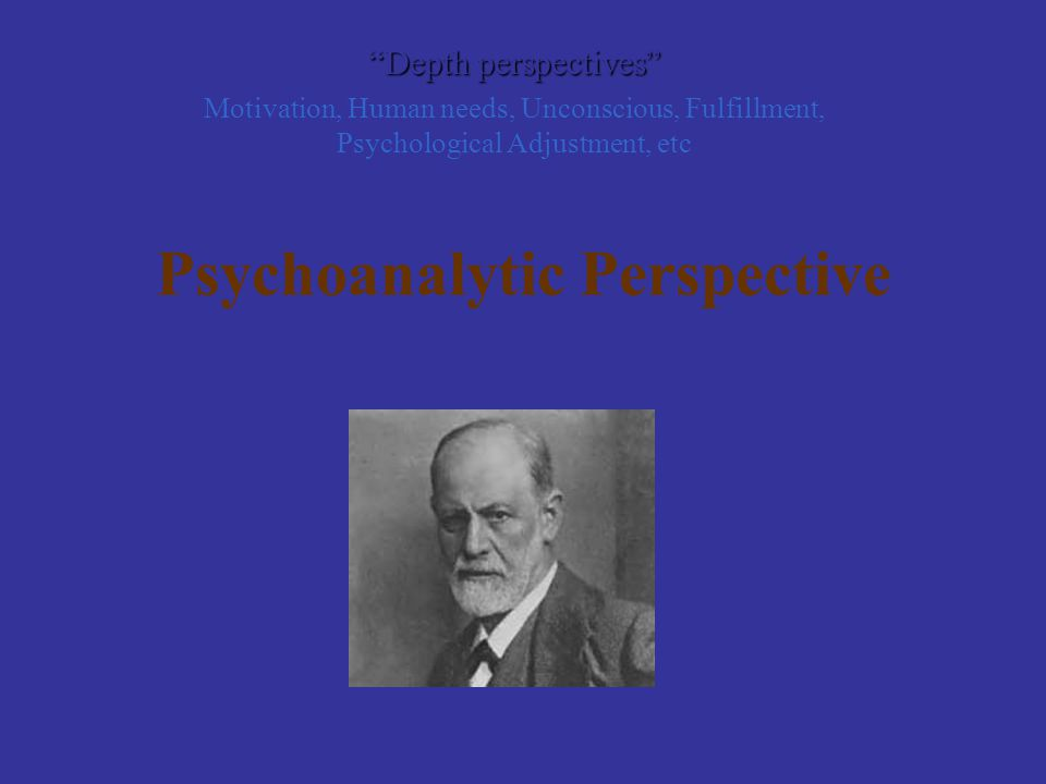 "Psychoanalytic Perspective ""Depth perspectives"" Motivation, Human needs, Unconscious, Fulfillment, Psychological Adjustment, etc"