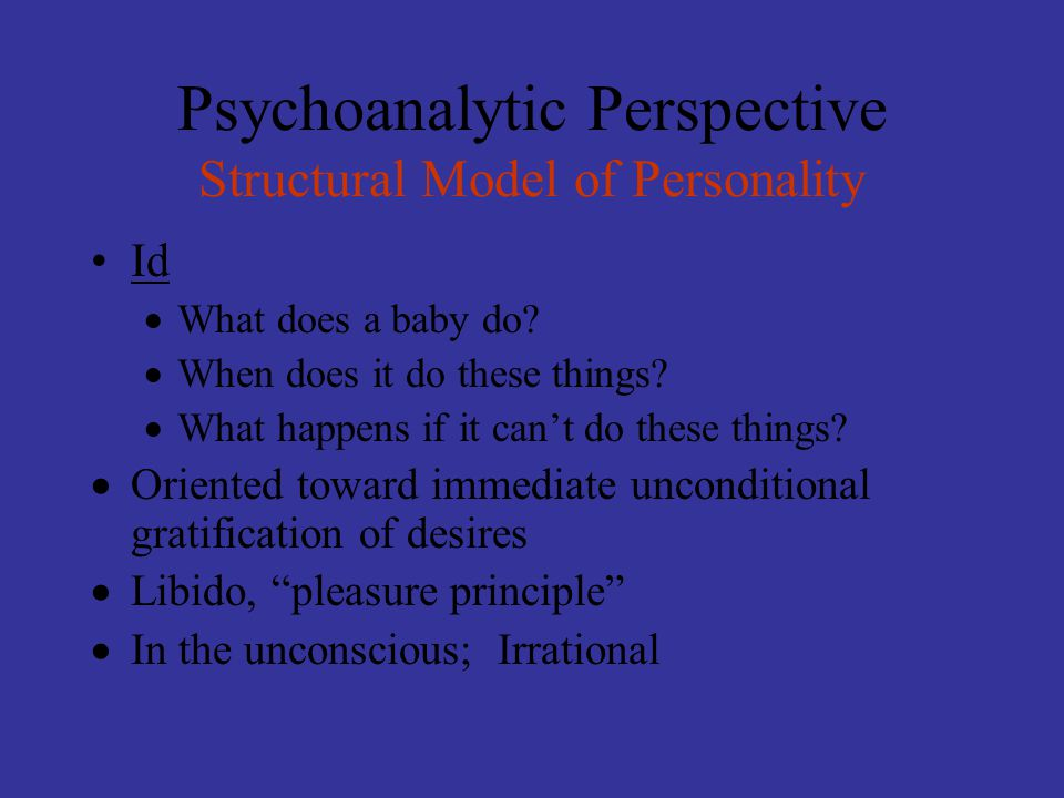 Psychoanalytic Perspective Structural Model of Personality Id  What does a baby do?  When does it do these things?  What happens if it can't do the