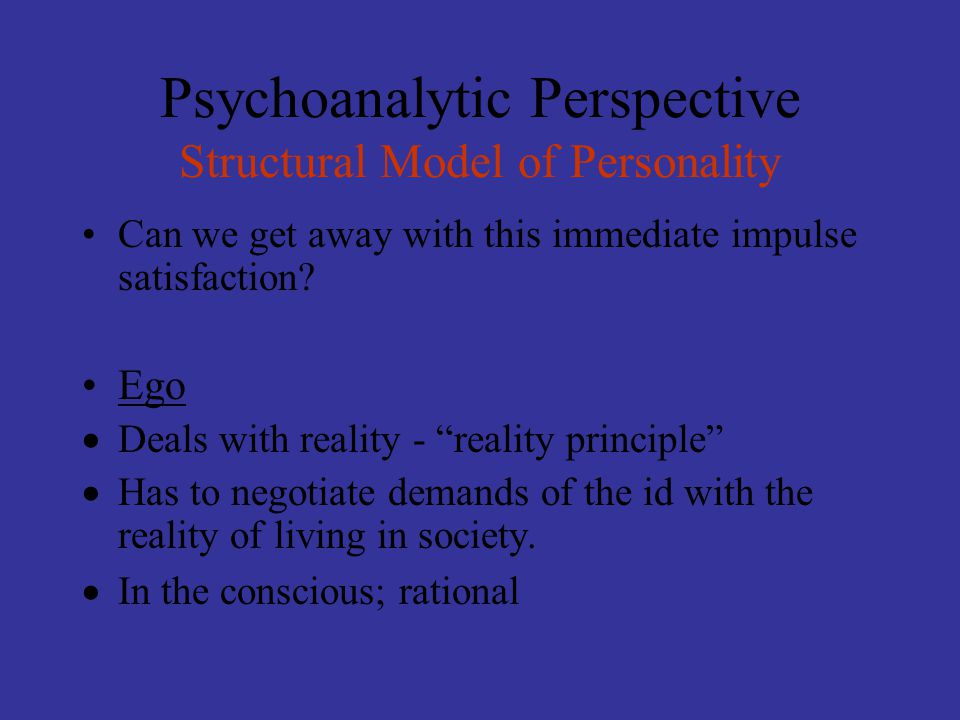 """Psychoanalytic Perspective Structural Model of Personality Can we get away with this immediate impulse satisfaction? Ego  Deals with reality - """"reali"""