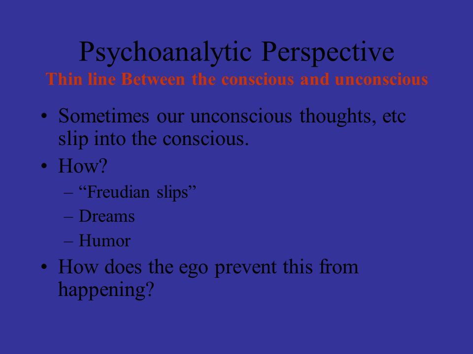 """Psychoanalytic Perspective Thin line Between the conscious and unconscious Sometimes our unconscious thoughts, etc slip into the conscious. How? –""""Fre"""