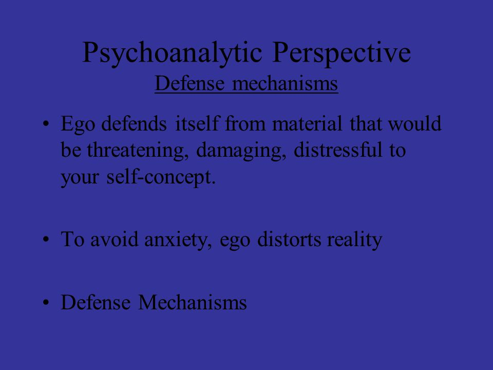 Psychoanalytic Perspective Defense mechanisms Ego defends itself from material that would be threatening, damaging, distressful to your self-concept.