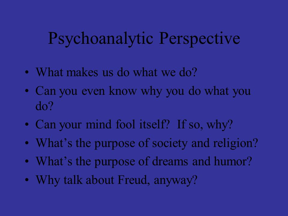 Psychoanalytic Perspective What makes us do what we do? Can you even know why you do what you do? Can your mind fool itself? If so, why? What's the pu