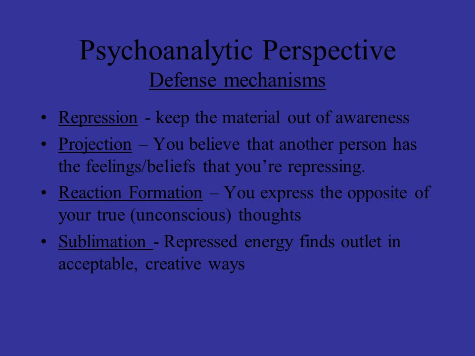 Psychoanalytic Perspective Defense mechanisms Repression - keep the material out of awareness Projection – You believe that another person has the feelings/beliefs that you're repressing.