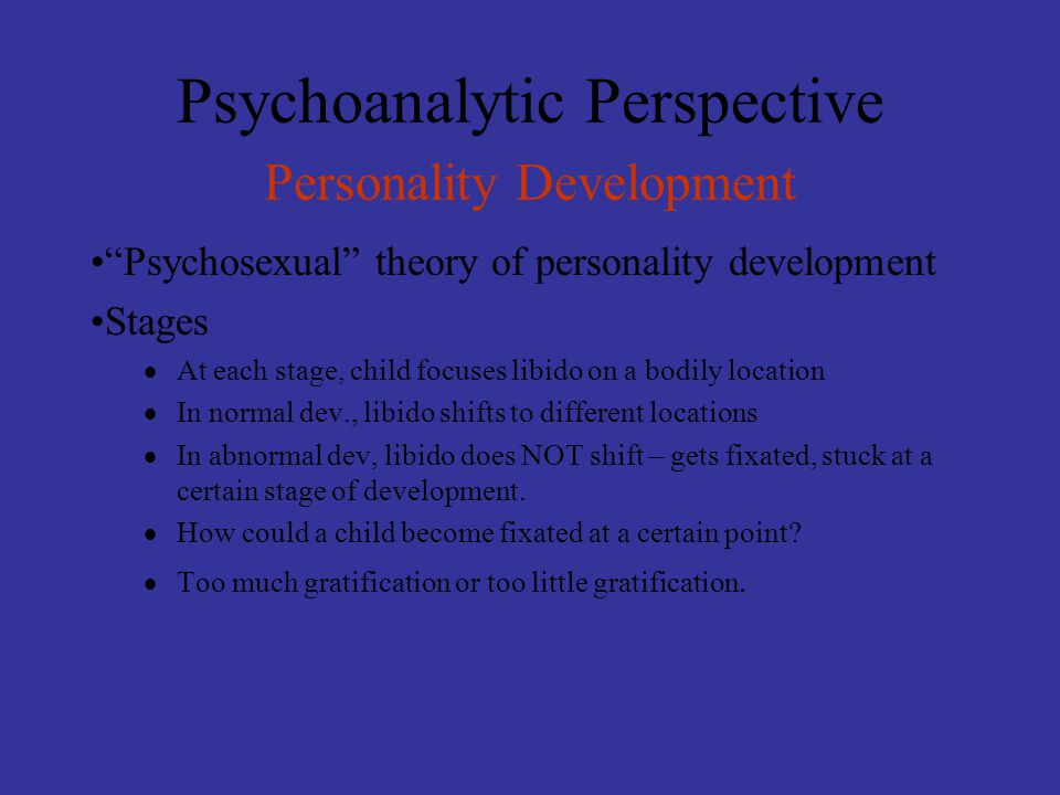 """Psychoanalytic Perspective Personality Development """"Psychosexual"""" theory of personality development Stages  At each stage, child focuses libido on a"""
