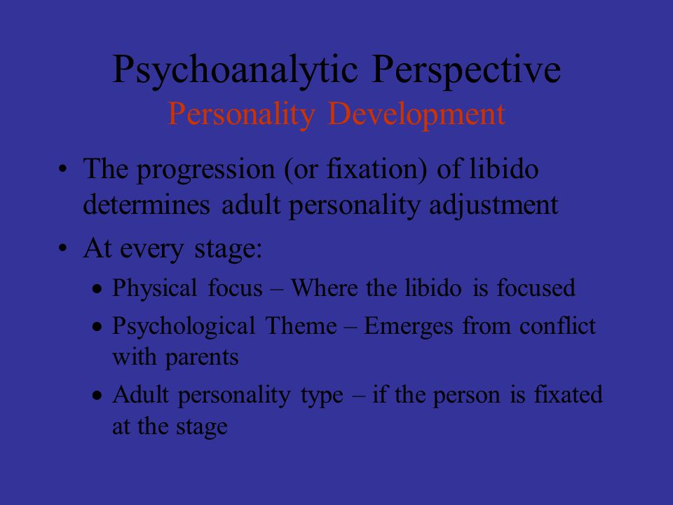 Psychoanalytic Perspective Personality Development The progression (or fixation) of libido determines adult personality adjustment At every stage:  Physical focus – Where the libido is focused  Psychological Theme – Emerges from conflict with parents  Adult personality type – if the person is fixated at the stage