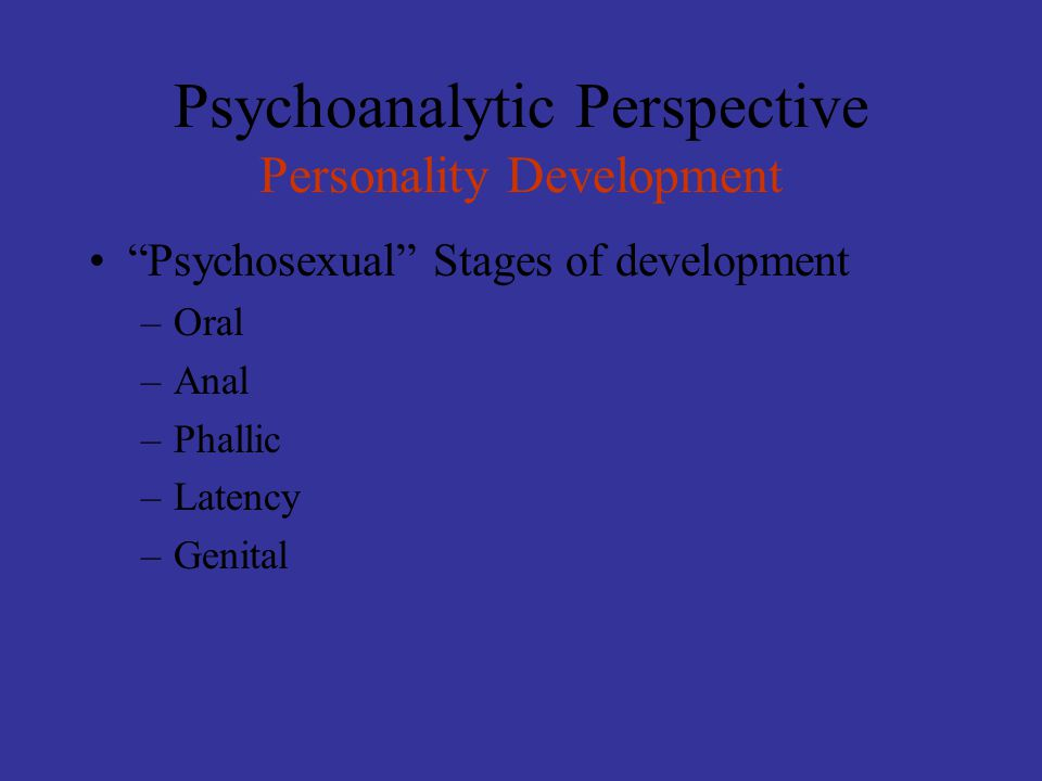 """Psychoanalytic Perspective Personality Development """"Psychosexual"""" Stages of development –Oral –Anal –Phallic –Latency –Genital"""