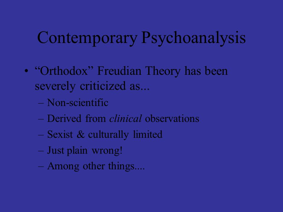 """Contemporary Psychoanalysis """"Orthodox"""" Freudian Theory has been severely criticized as... –Non-scientific –Derived from clinical observations –Sexist"""