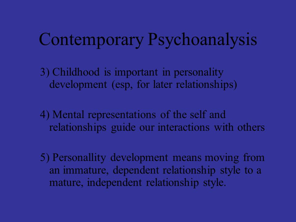 Contemporary Psychoanalysis 3) Childhood is important in personality development (esp, for later relationships) 4) Mental representations of the self and relationships guide our interactions with others 5) Personallity development means moving from an immature, dependent relationship style to a mature, independent relationship style.
