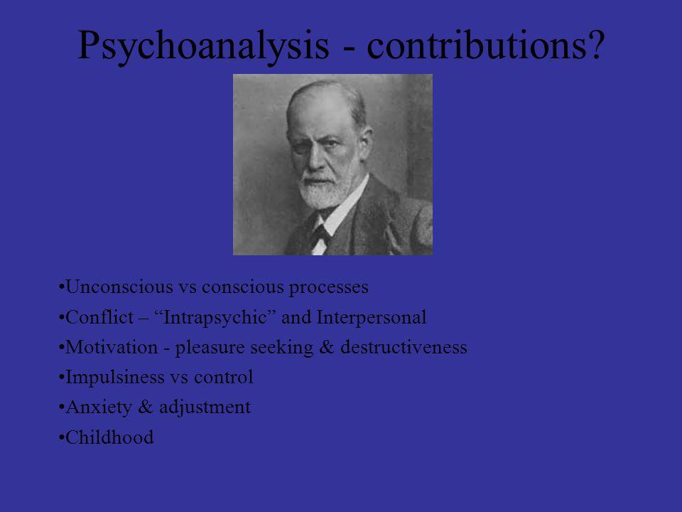 "Psychoanalysis - contributions? Unconscious vs conscious processes Conflict – ""Intrapsychic"" and Interpersonal Motivation - pleasure seeking & destruc"