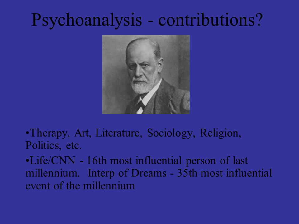 Psychoanalysis - contributions? Therapy, Art, Literature, Sociology, Religion, Politics, etc. Life/CNN - 16th most influential person of last millenni