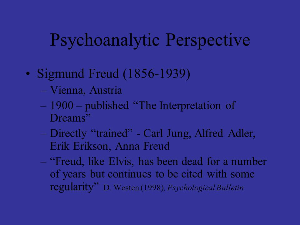 """Psychoanalytic Perspective Sigmund Freud (1856-1939) –Vienna, Austria –1900 – published """"The Interpretation of Dreams"""" –Directly """"trained"""" - Carl Jung"""