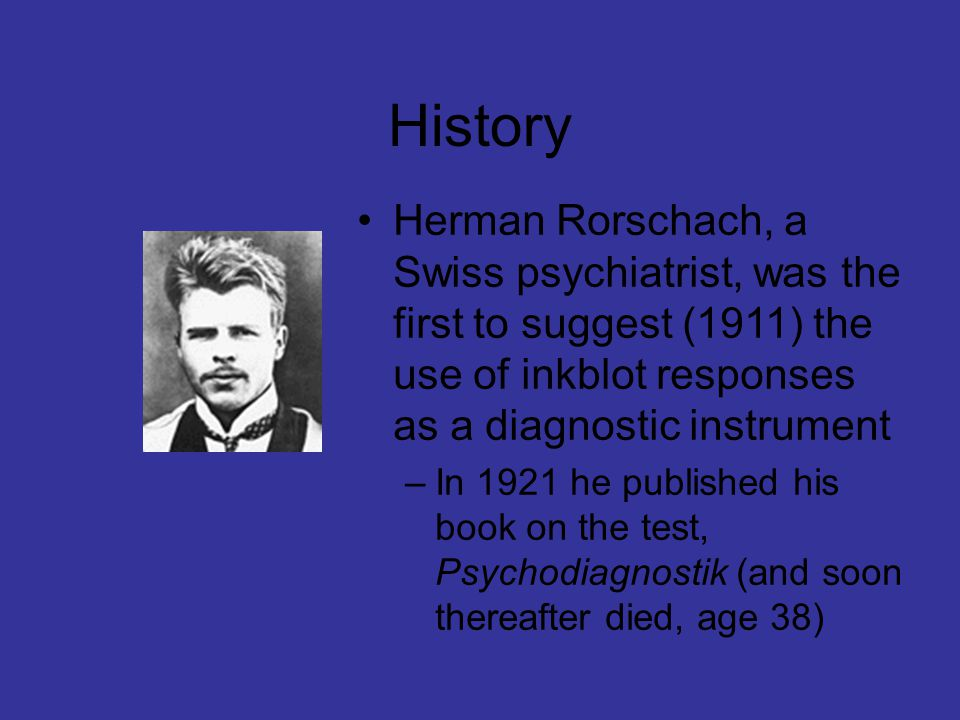 History Herman Rorschach, a Swiss psychiatrist, was the first to suggest (1911) the use of inkblot responses as a diagnostic instrument –In 1921 he published his book on the test, Psychodiagnostik (and soon thereafter died, age 38)