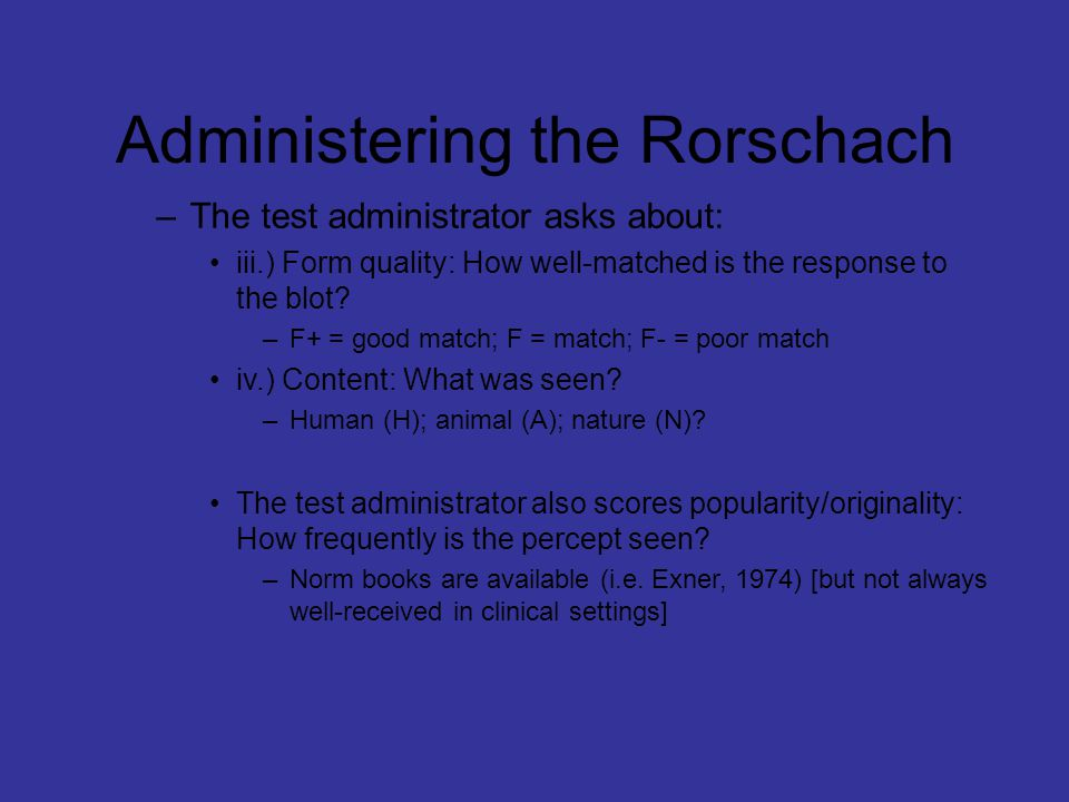 Administering the Rorschach –The test administrator asks about: iii.) Form quality: How well-matched is the response to the blot.