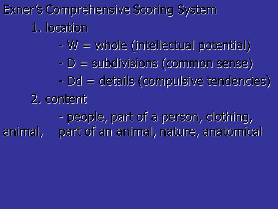 Exner's Comprehensive Scoring System 1. location - W = whole (intellectual potential) - D = subdivisions (common sense) - Dd = details (compulsive ten