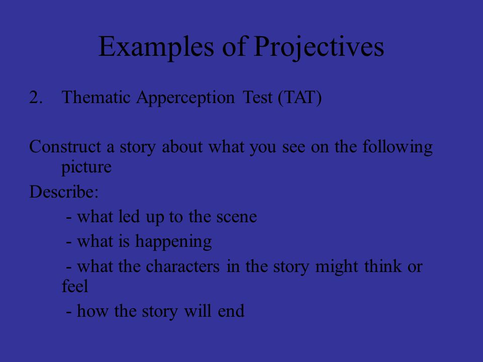 Examples of Projectives 2.Thematic Apperception Test (TAT) Construct a story about what you see on the following picture Describe: - what led up to the scene - what is happening - what the characters in the story might think or feel - how the story will end
