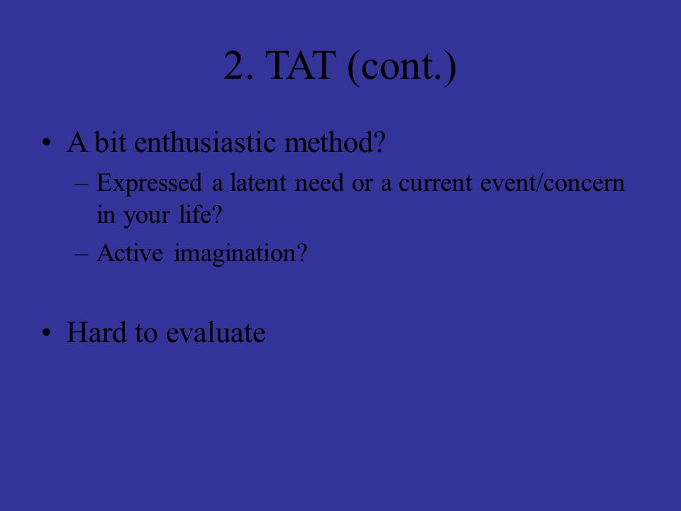 2. TAT (cont.) A bit enthusiastic method? –Expressed a latent need or a current event/concern in your life? –Active imagination? Hard to evaluate
