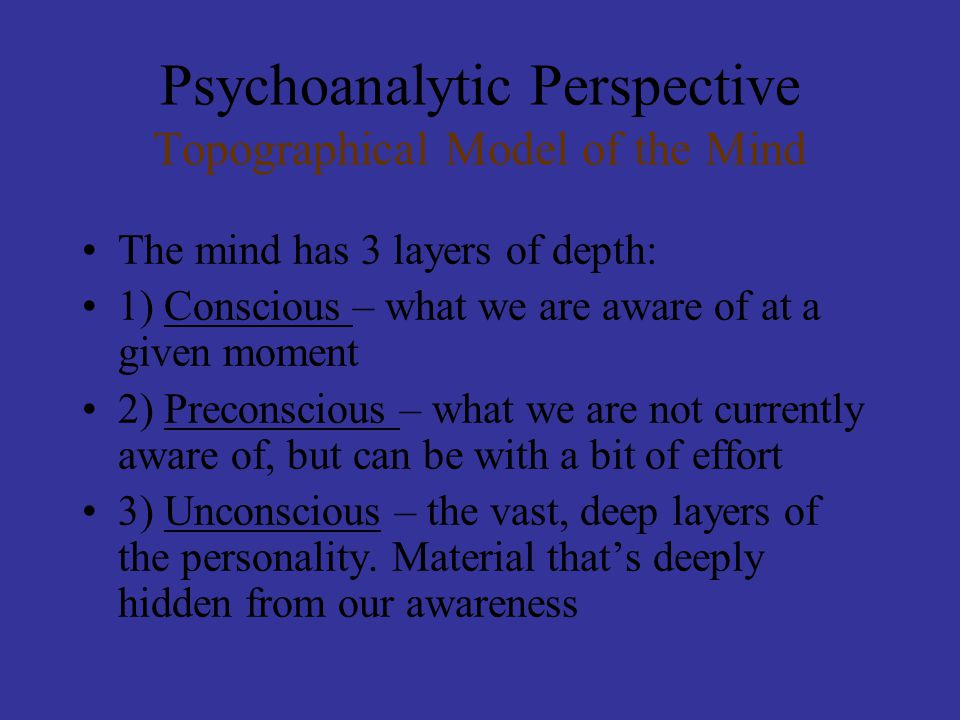 Psychoanalytic Perspective Topographical Model of the Mind The mind has 3 layers of depth: 1) Conscious – what we are aware of at a given moment 2) Preconscious – what we are not currently aware of, but can be with a bit of effort 3) Unconscious – the vast, deep layers of the personality.