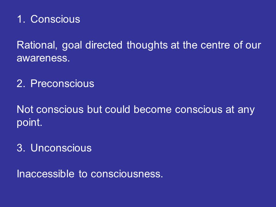 1.Conscious Rational, goal directed thoughts at the centre of our awareness. 2.Preconscious Not conscious but could become conscious at any point. 3.U