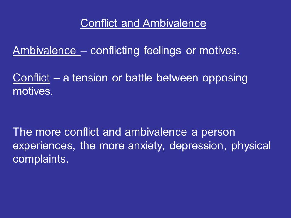 Conflict and Ambivalence Ambivalence – conflicting feelings or motives. Conflict – a tension or battle between opposing motives. The more conflict and