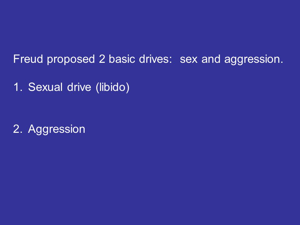 Freud proposed 2 basic drives: sex and aggression. 1.Sexual drive (libido) 2.Aggression