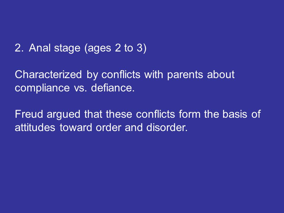 2.Anal stage (ages 2 to 3) Characterized by conflicts with parents about compliance vs. defiance. Freud argued that these conflicts form the basis of