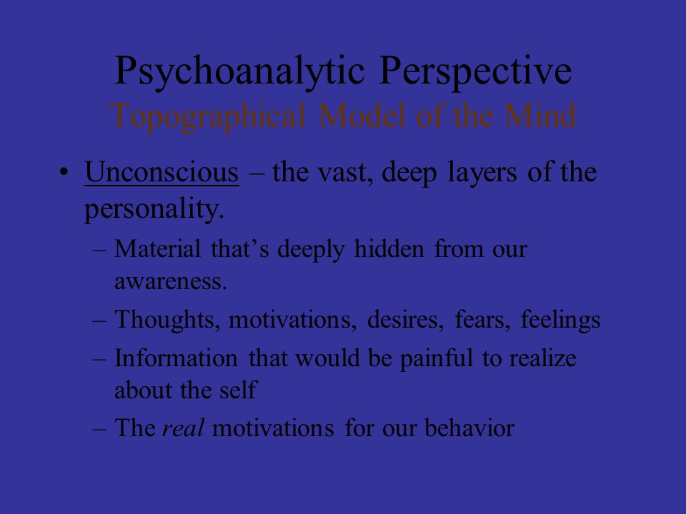 Psychoanalytic Perspective Thin line Between the conscious and unconscious Sometimes our unconscious thoughts, etc slip into the conscious.