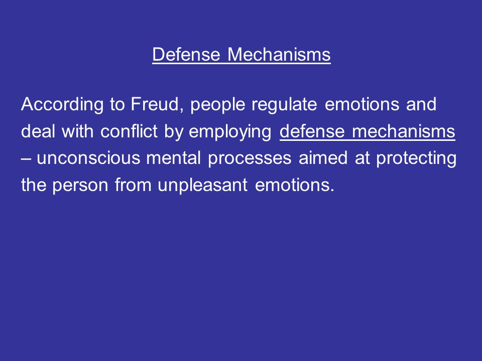 Defense Mechanisms According to Freud, people regulate emotions and deal with conflict by employing defense mechanisms – unconscious mental processes